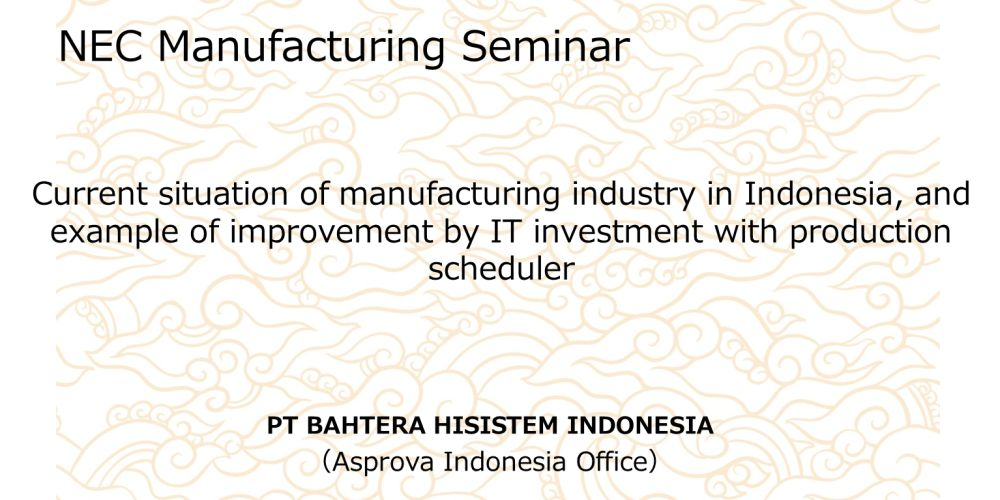 Current situation of manufacturing industry in Indonesia, and example of effect of IT investment by production scheduler 【NEC Manufacturing Seminar】